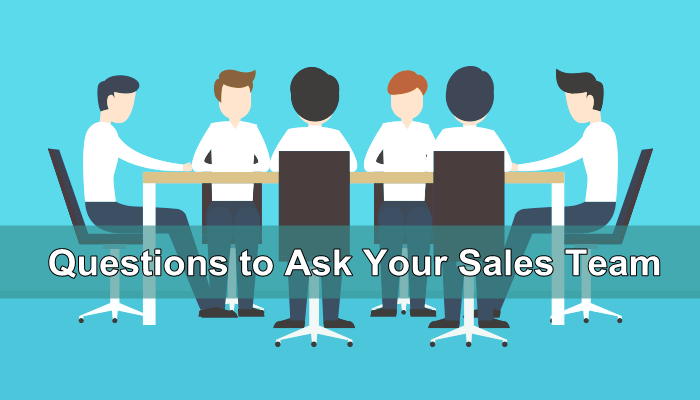 6 Crucial Questions to Ask Your Sales Team About the Customers